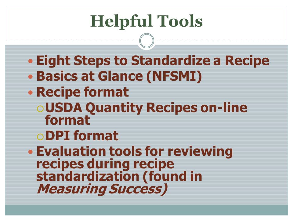 Helpful Tools Eight Steps to Standardize a Recipe Basics at Glance (NFSMI) Recipe format USDA Quantity Recipes on-line format DPI format Evaluation tools for reviewing recipes during recipe standardization (found in Measuring Success)