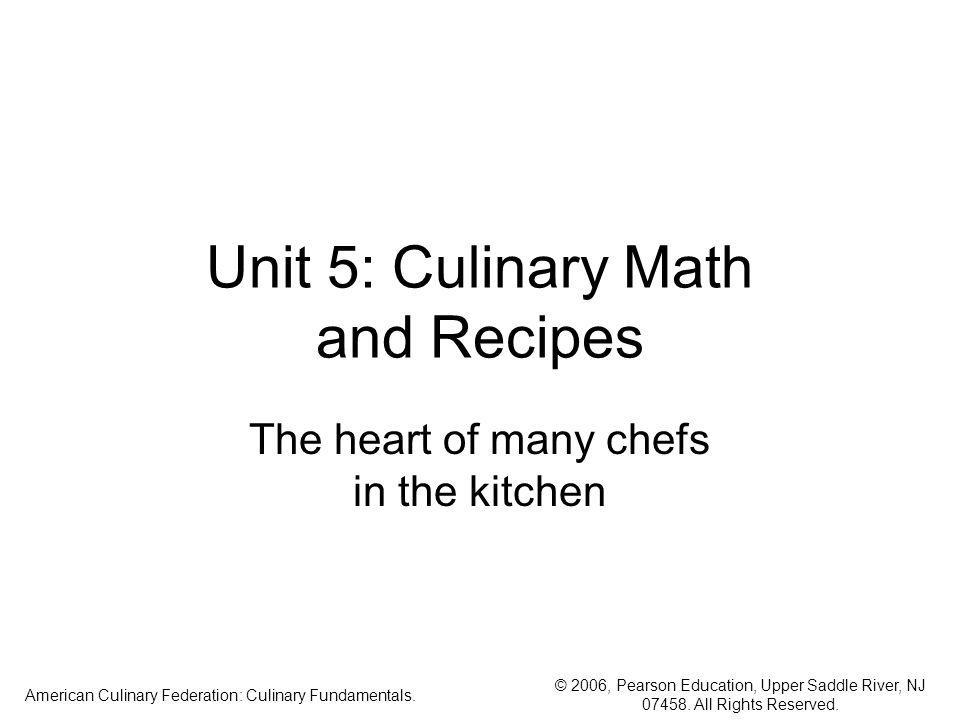 © 2006, Pearson Education, Upper Saddle River, NJ 07458. All Rights Reserved. American Culinary Federation: Culinary Fundamentals. Unit 5: Culinary Ma