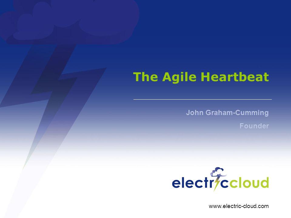 www.electric-cloud.com The Agile Heartbeat John Graham-Cumming Founder