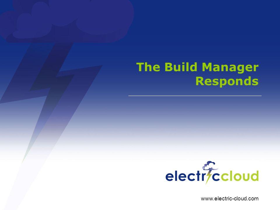 www.electric-cloud.com The Build Manager Responds