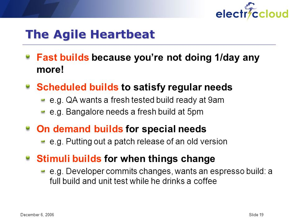 December 6, 2006Slide 19 The Agile Heartbeat Fast builds because youre not doing 1/day any more! Scheduled builds to satisfy regular needs e.g. QA wan