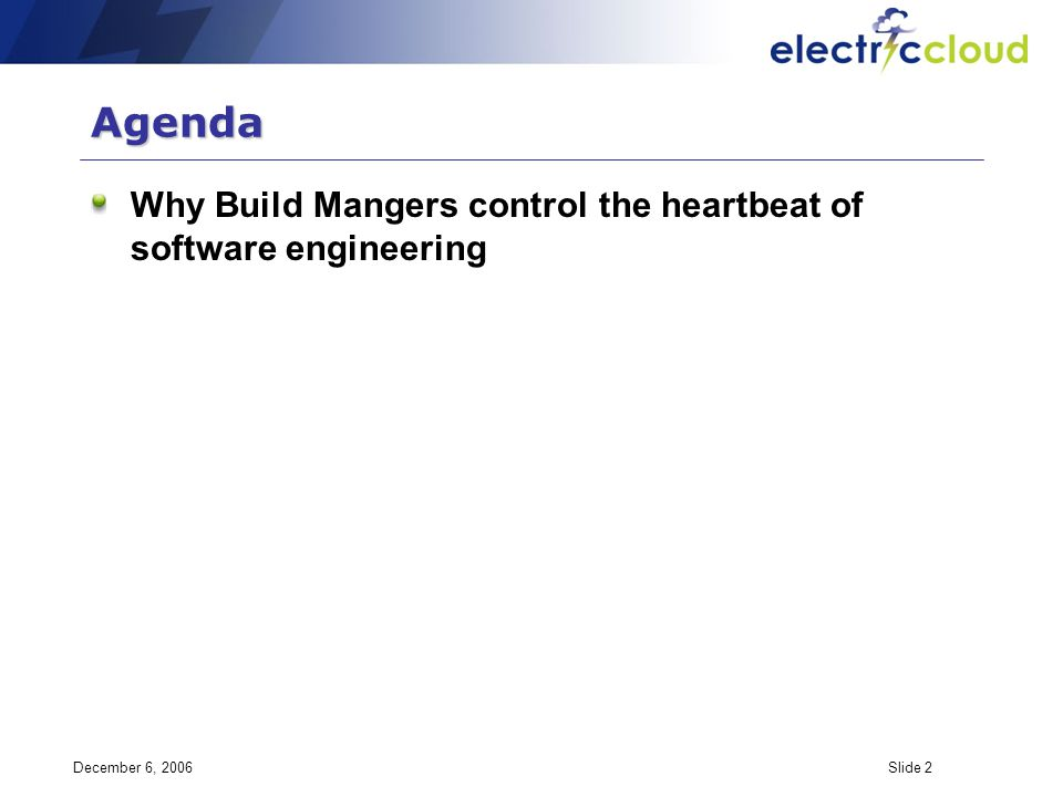 December 6, 2006Slide 2 Agenda Why Build Mangers control the heartbeat of software engineering