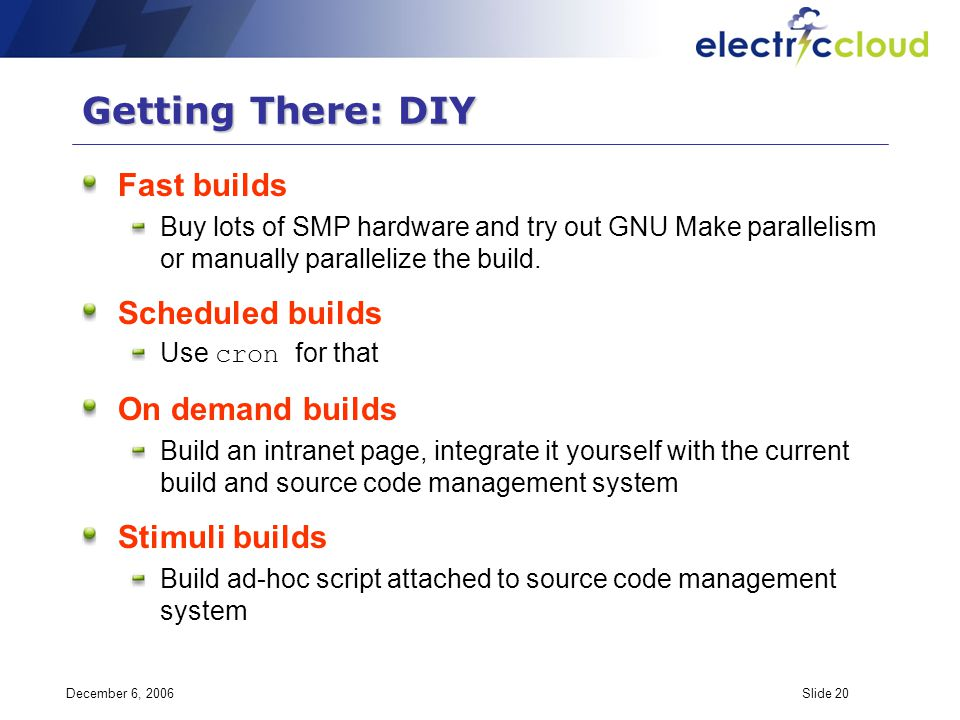 December 6, 2006Slide 20 Getting There: DIY Fast builds Buy lots of SMP hardware and try out GNU Make parallelism or manually parallelize the build.