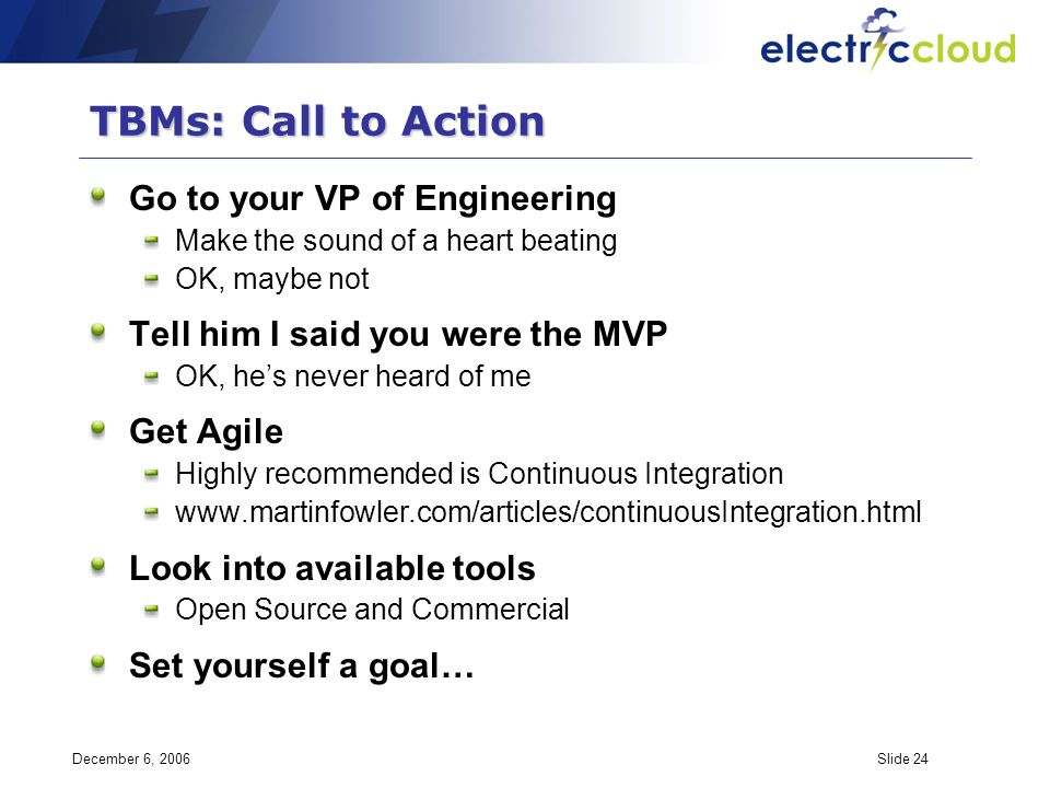 December 6, 2006Slide 24 TBMs: Call to Action Go to your VP of Engineering Make the sound of a heart beating OK, maybe not Tell him I said you were th