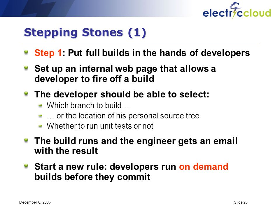 December 6, 2006Slide 26 Stepping Stones (1) Step 1: Put full builds in the hands of developers Set up an internal web page that allows a developer to