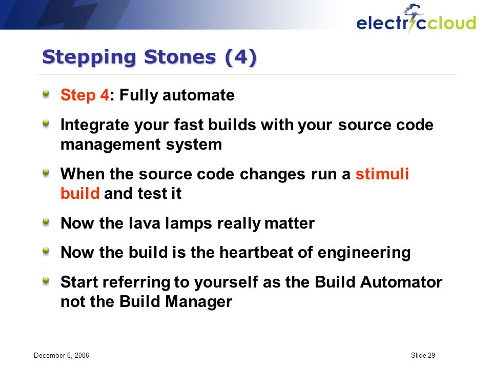 December 6, 2006Slide 29 Stepping Stones (4) Step 4: Fully automate Integrate your fast builds with your source code management system When the source code changes run a stimuli build and test it Now the lava lamps really matter Now the build is the heartbeat of engineering Start referring to yourself as the Build Automator not the Build Manager
