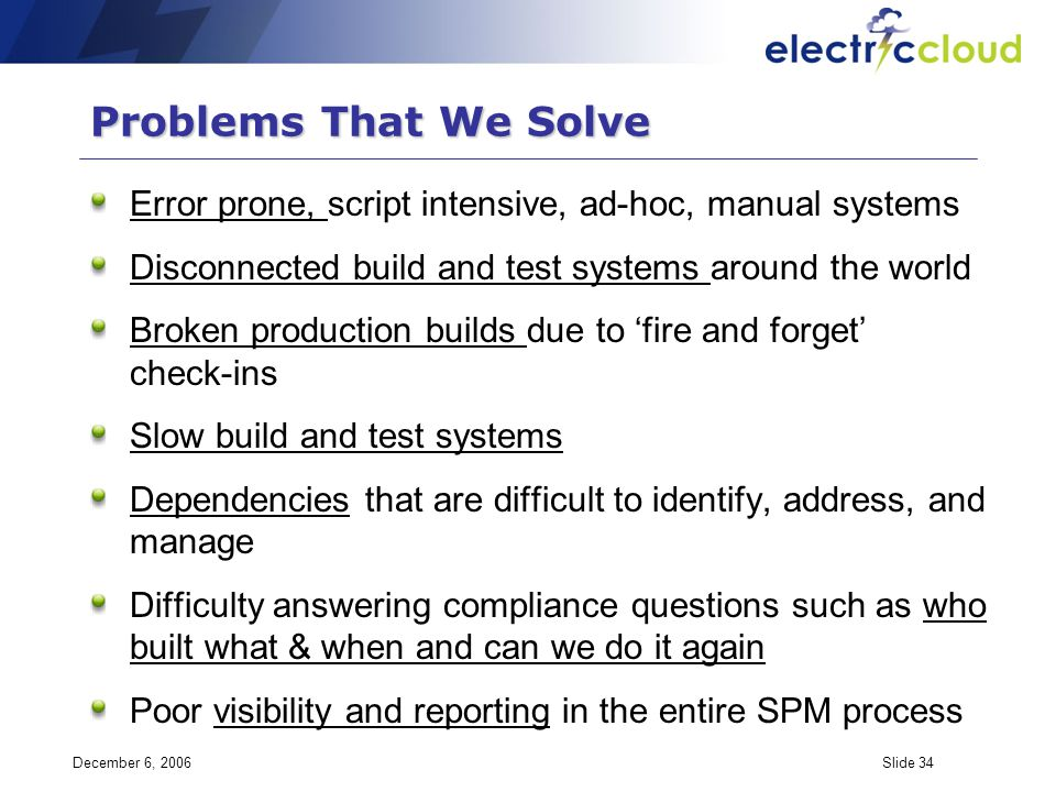 December 6, 2006Slide 34 Problems That We Solve Error prone, script intensive, ad-hoc, manual systems Disconnected build and test systems around the w