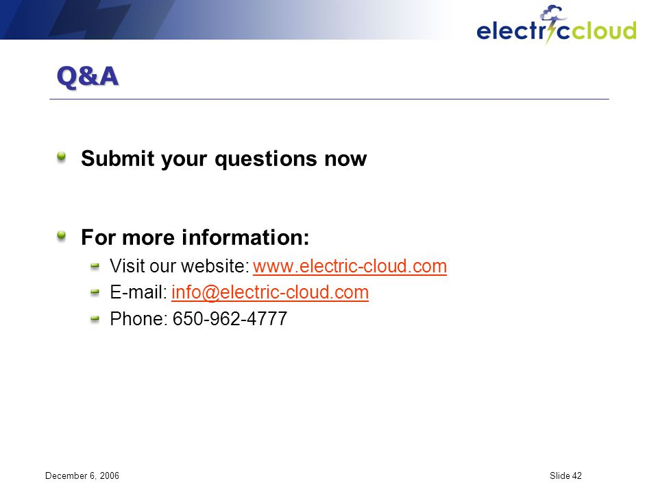 December 6, 2006Slide 42 Q&A Submit your questions now For more information: Visit our website: www.electric-cloud.comwww.electric-cloud.com E-mail: info@electric-cloud.cominfo@electric-cloud.com Phone: 650-962-4777
