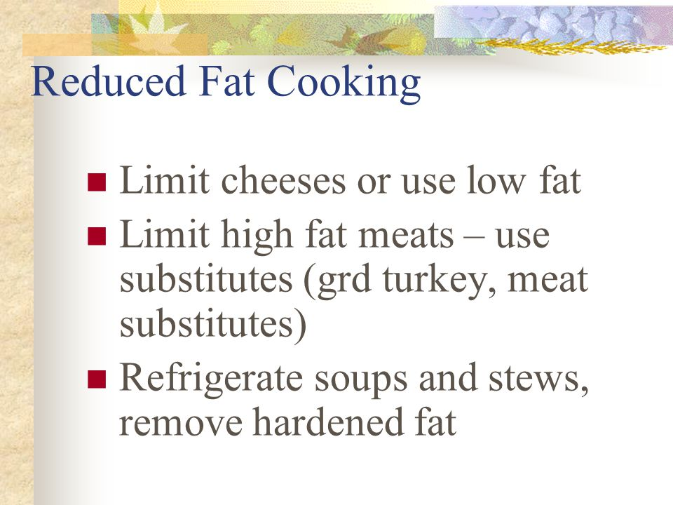 Reduced Fat Cooking Try nonfat or reduced fat salad dressings Use reduced calorie mayonaise Enjoy nonfat yogurts Tuna packed in water Legumes instead