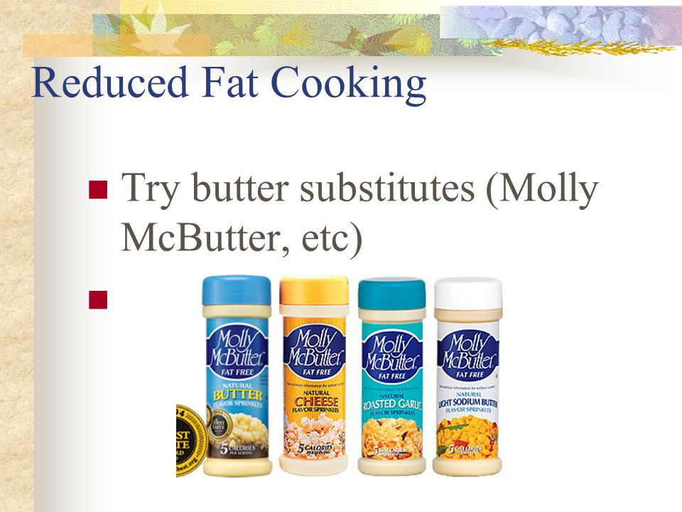 Reduced Fat Cooking Limit cheeses or use low fat Limit high fat meats – use substitutes (grd turkey, meat substitutes) Refrigerate soups and stews, re