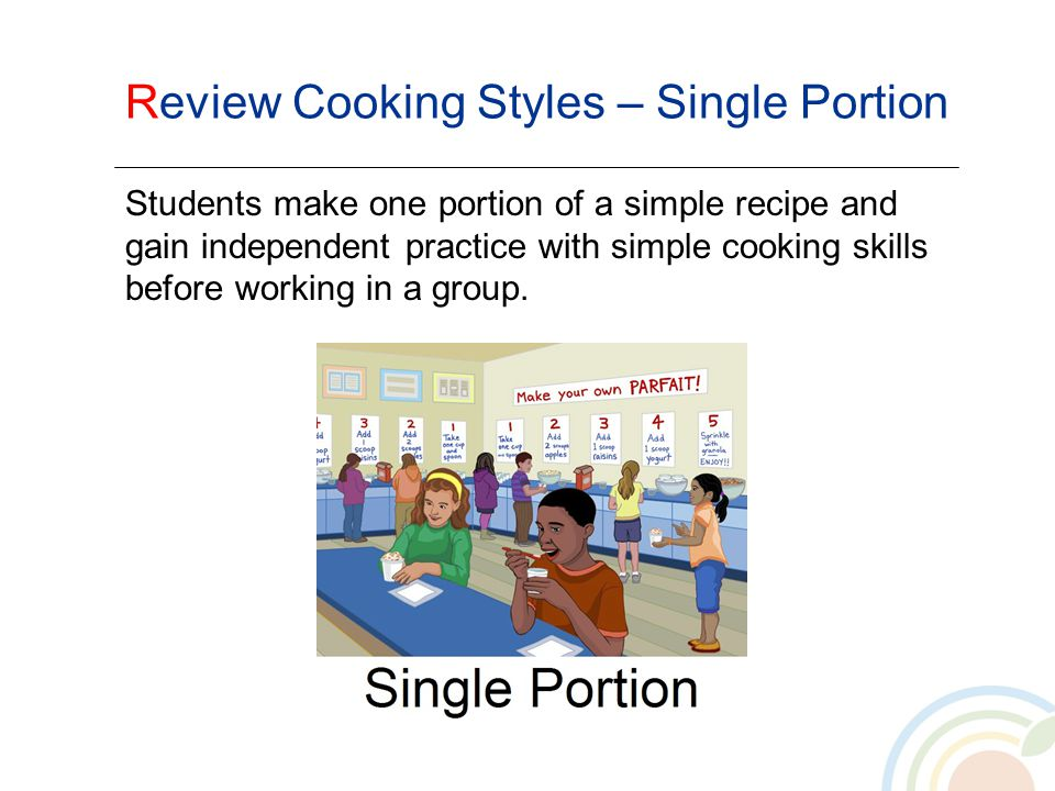 Review Cooking Styles – Single Portion Students make one portion of a simple recipe and gain independent practice with simple cooking skills before wo