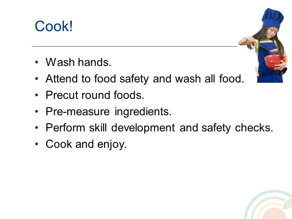 Cook! Wash hands. Attend to food safety and wash all food. Precut round foods. Pre-measure ingredients. Perform skill development and safety checks. C