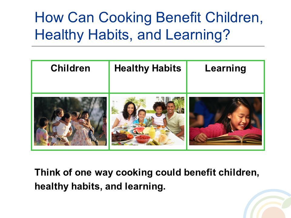 How Can Cooking Benefit Children, Healthy Habits, and Learning? ChildrenHealthy HabitsLearning Think of one way cooking could benefit children, health