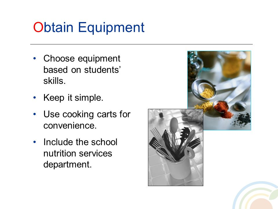 Obtain Equipment Choose equipment based on students skills. Keep it simple. Use cooking carts for convenience. Include the school nutrition services d
