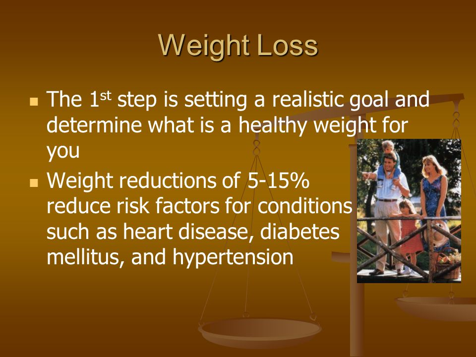 Weight Loss The 1 st step is setting a realistic goal and determine what is a healthy weight for you Weight reductions of 5-15% reduce risk factors fo
