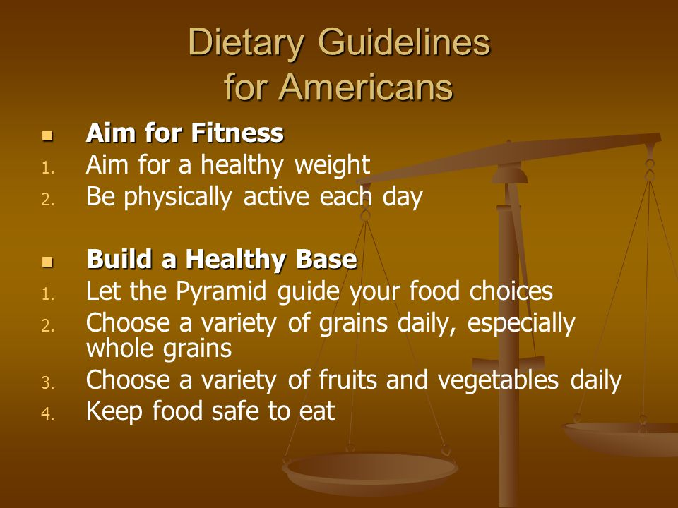 Dietary Guidelines for Americans Aim for Fitness Aim for Fitness 1. 1. Aim for a healthy weight 2. 2. Be physically active each day Build a Healthy Ba