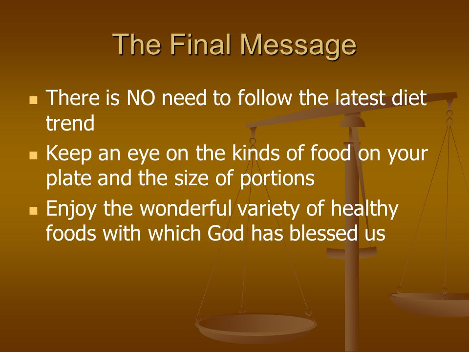 The Final Message There is NO need to follow the latest diet trend Keep an eye on the kinds of food on your plate and the size of portions Enjoy the w