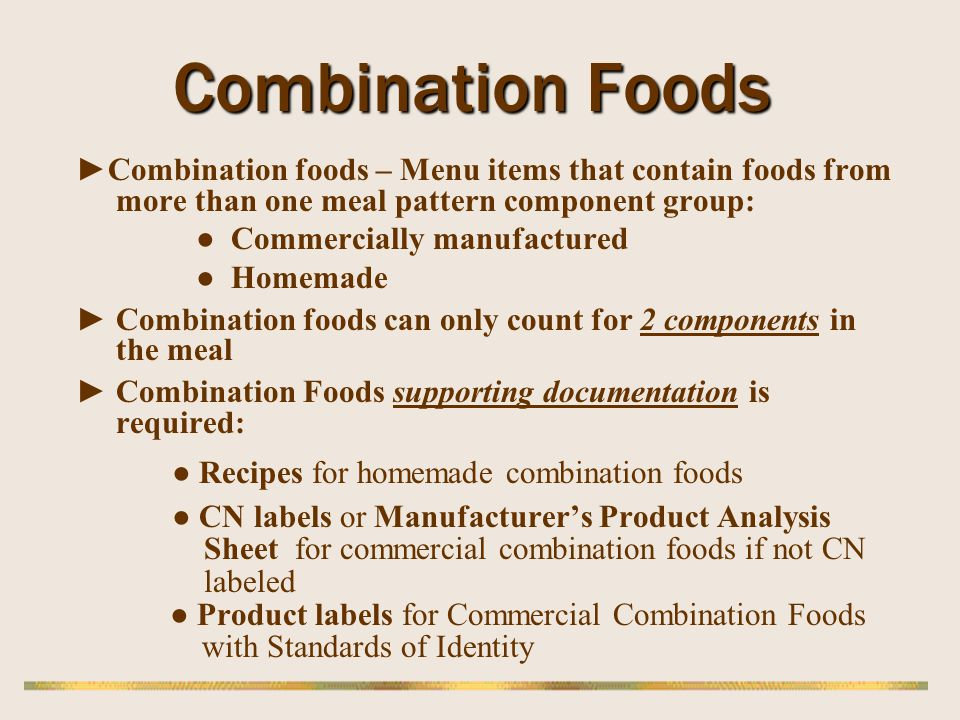 Combination Foods Combination foods – Menu items that contain foods from more than one meal pattern component group: Commercially manufactured Homemad