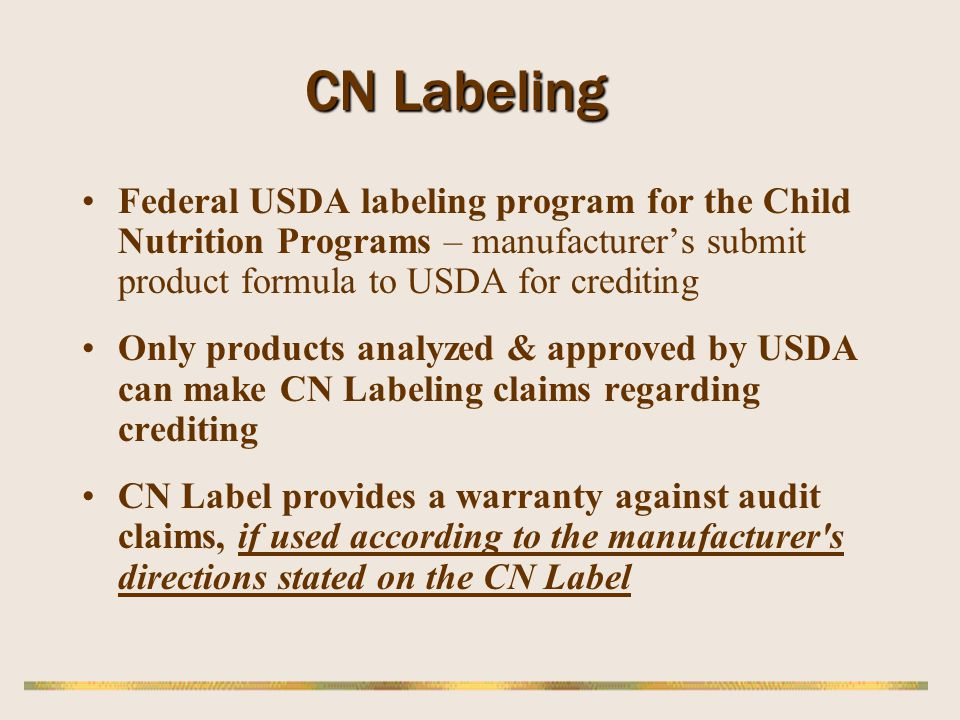 CN Labeling Federal USDA labeling program for the Child Nutrition Programs – manufacturers submit product formula to USDA for crediting Only products