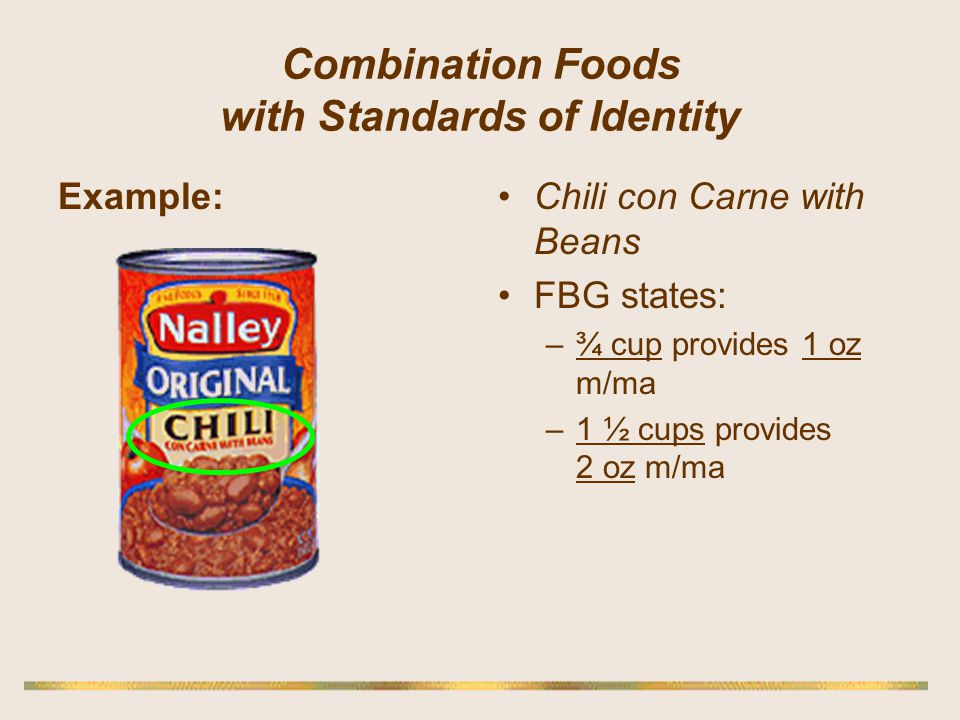 Combination Foods with Standards of Identity Example:Chili con Carne with Beans FBG states: –¾ cup provides 1 oz m/ma –1 ½ cups provides 2 oz m/ma