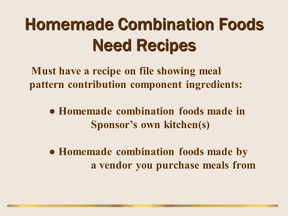 Homemade Combination Foods Need Recipes Must have a recipe on file showing meal pattern contribution component ingredients: Homemade combination foods