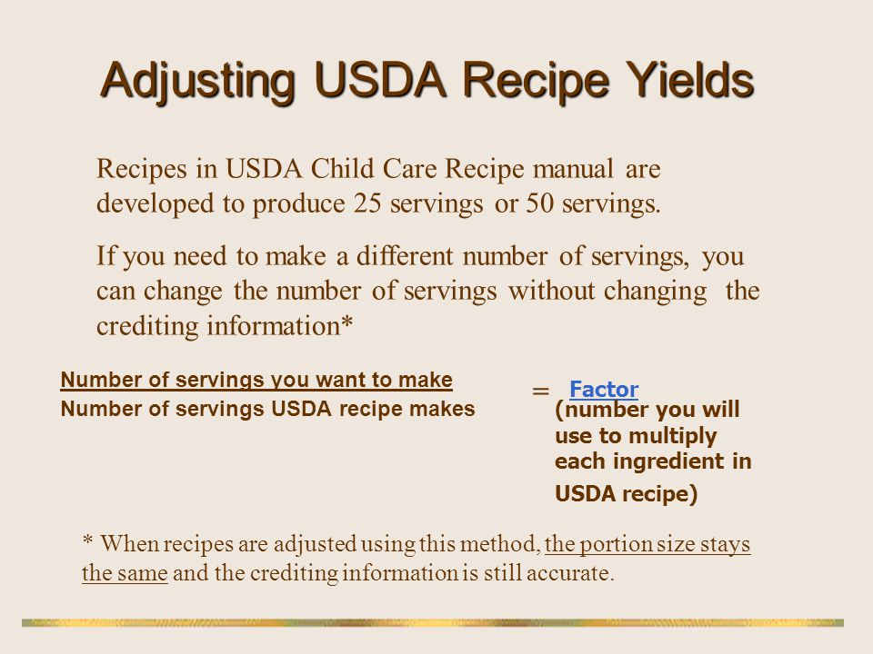 Adjusting USDA Recipe Yields Number of servings you want to make Number of servings USDA recipe makes = Factor (number you will use to multiply each i