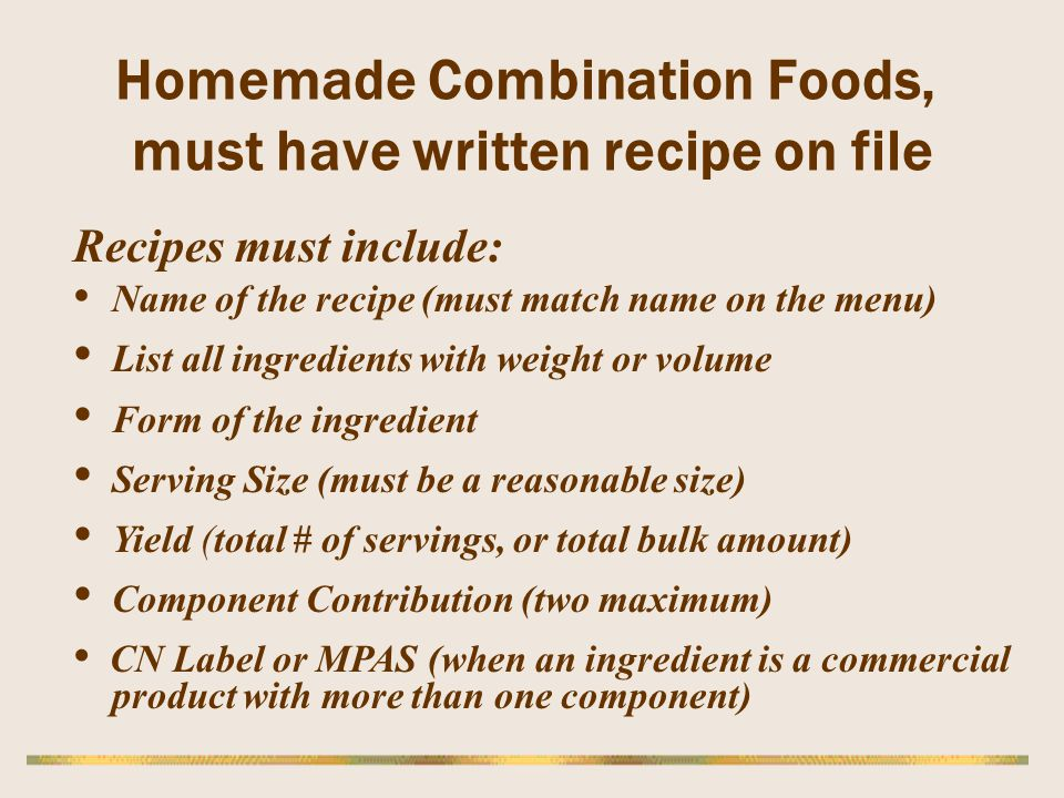 Homemade Combination Foods, must have written recipe on file Recipes must include: Name of the recipe (must match name on the menu) List all ingredien