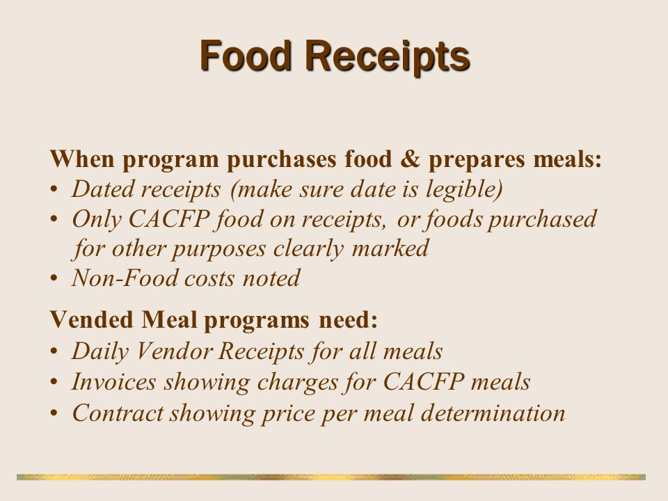 Food Receipts When program purchases food & prepares meals: Dated receipts (make sure date is legible) Only CACFP food on receipts, or foods purchased