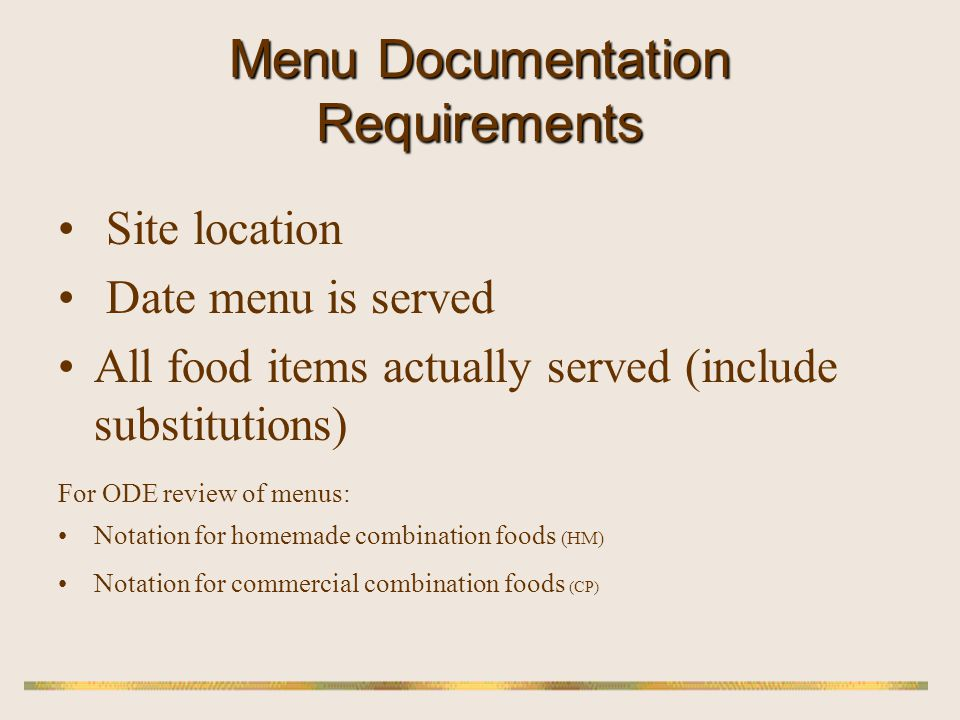 Working Menu All food items actually served must be documented on working menu: Milk served at all meals when it is a required component (Supper) Any meal pattern component food(s) substituted Actual food, not food group (example: peaches, not fruit) Actual foods served on Cooks Choice days