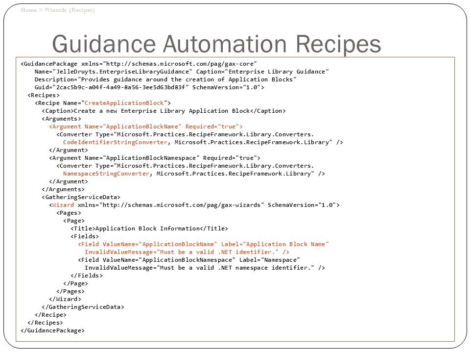 Guidance Automation Recipes Home > Wizards (Recipes) <GuidancePackage xmlns= http://schemas.microsoft.com/pag/gax-core Name= JelleDruyts.EnterpriseLibraryGuidance Caption= Enterprise Library Guidance Description= Provides guidance around the creation of Application Blocks Guid= 2cac5b9c-a04f-4a49-8a56-3ee5d63bd83f SchemaVersion= 1.0 > Create a new Enterprise Library Application Block <Converter Type= Microsoft.Practices.RecipeFramework.Library.Converters.