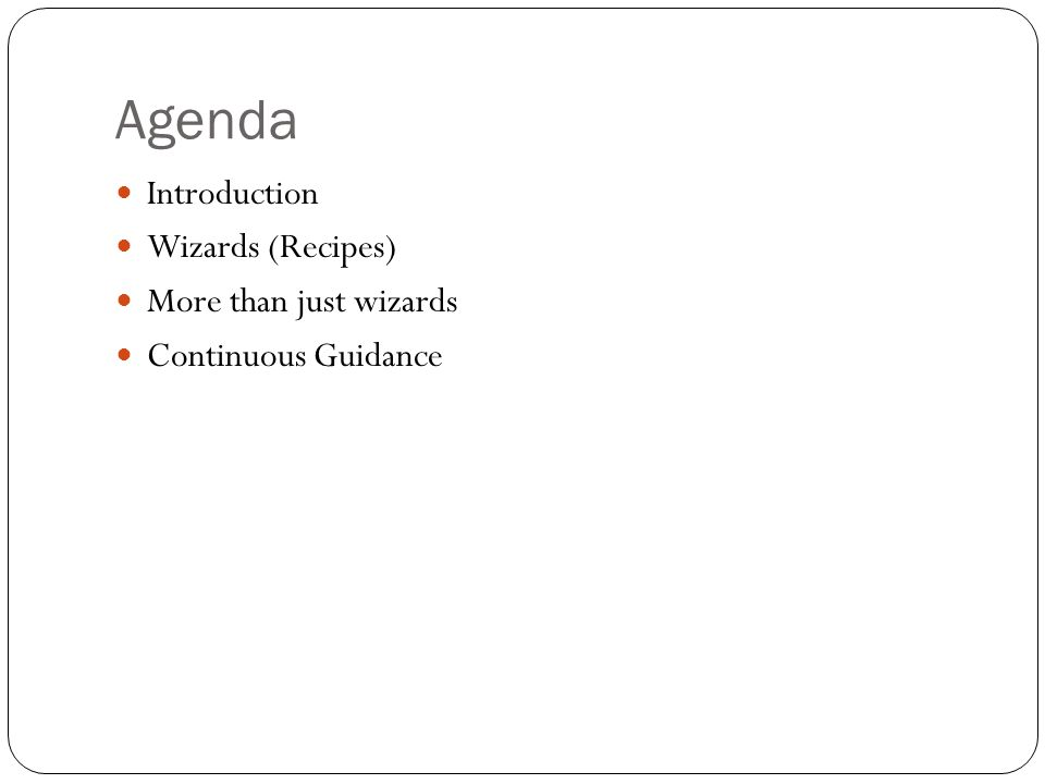 Agenda Introduction Wizards (Recipes) More than just wizards Continuous Guidance