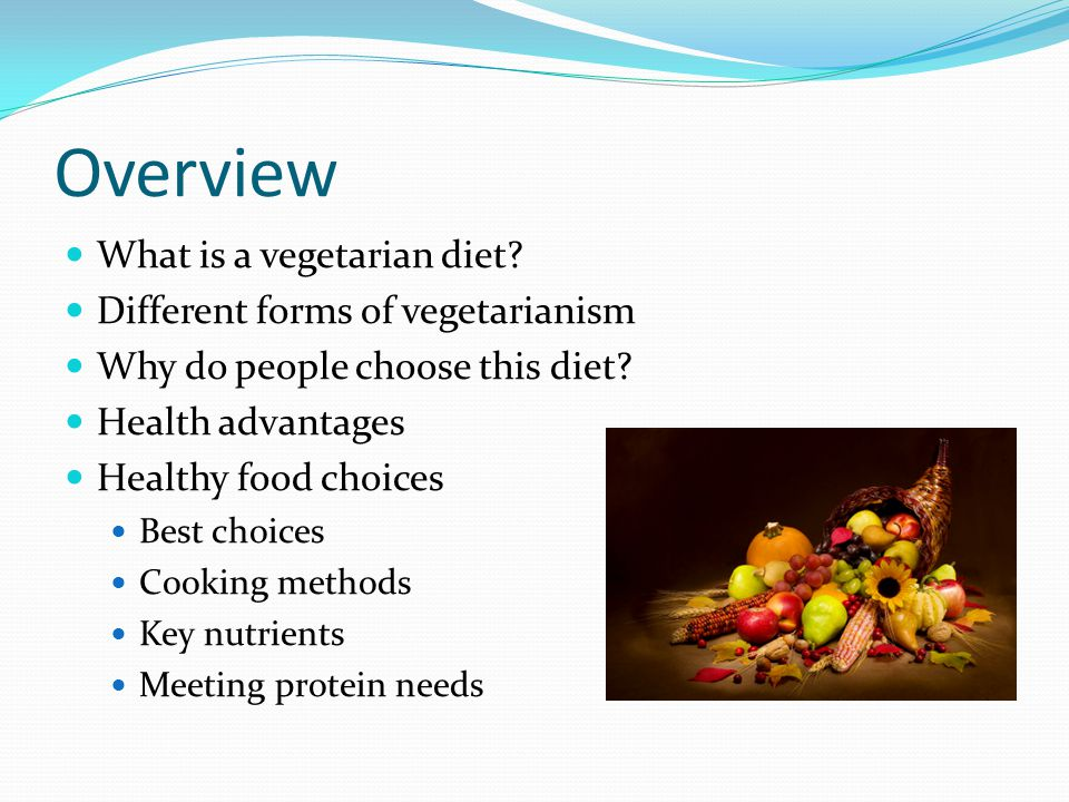 Overview What is a vegetarian diet? Different forms of vegetarianism Why do people choose this diet? Health advantages Healthy food choices Best choic
