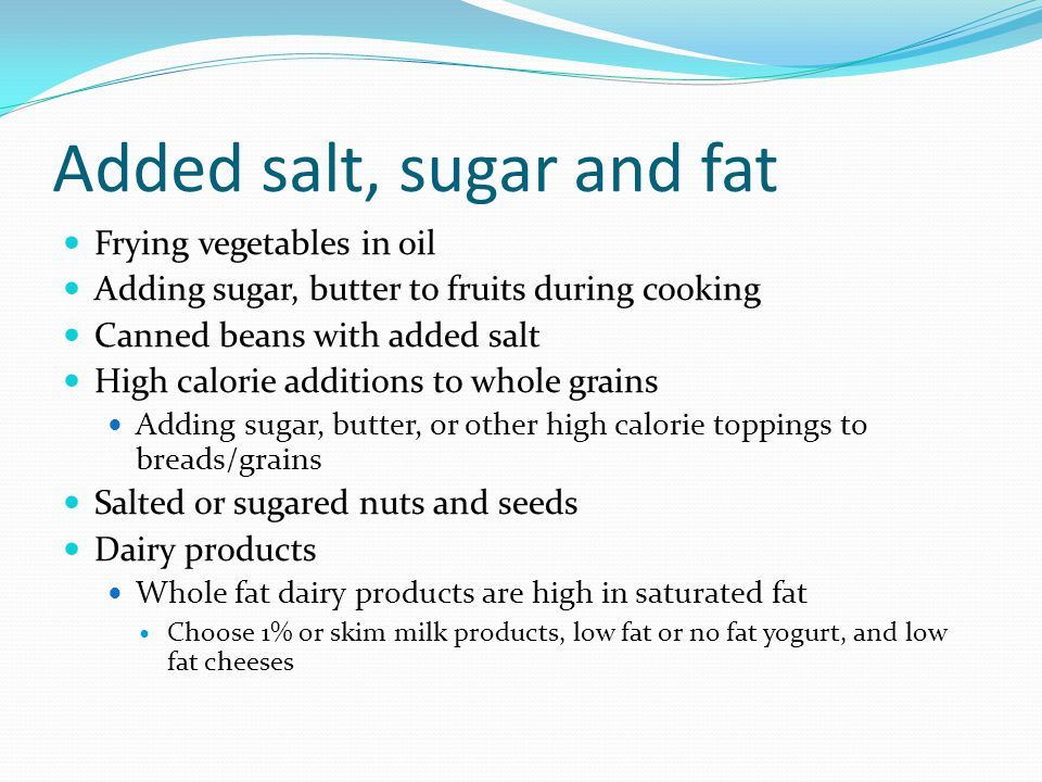 Added salt, sugar and fat Frying vegetables in oil Adding sugar, butter to fruits during cooking Canned beans with added salt High calorie additions t