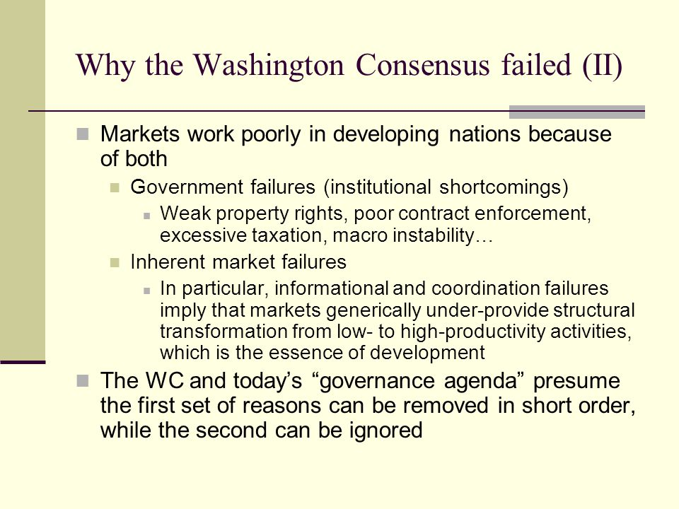 Why the Washington Consensus failed (II) Markets work poorly in developing nations because of both Government failures (institutional shortcomings) We