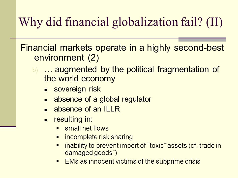 Financial markets operate in a highly second-best environment (2) b) … augmented by the political fragmentation of the world economy sovereign risk absence of a global regulator absence of an ILLR resulting in: small net flows incomplete risk sharing inability to prevent import of toxic assets (cf.