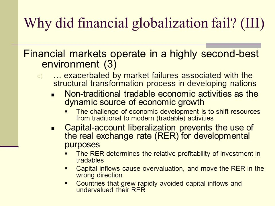 Financial markets operate in a highly second-best environment (3) c) … exacerbated by market failures associated with the structural transformation process in developing nations Non-traditional tradable economic activities as the dynamic source of economic growth The challenge of economic development is to shift resources from traditional to modern (tradable) activities Capital-account liberalization prevents the use of the real exchange rate (RER) for developmental purposes The RER determines the relative profitability of investment in tradables Capital inflows cause overvaluation, and move the RER in the wrong direction Countries that grew rapidly avoided capital inflows and undervalued their RER Why did financial globalization fail.