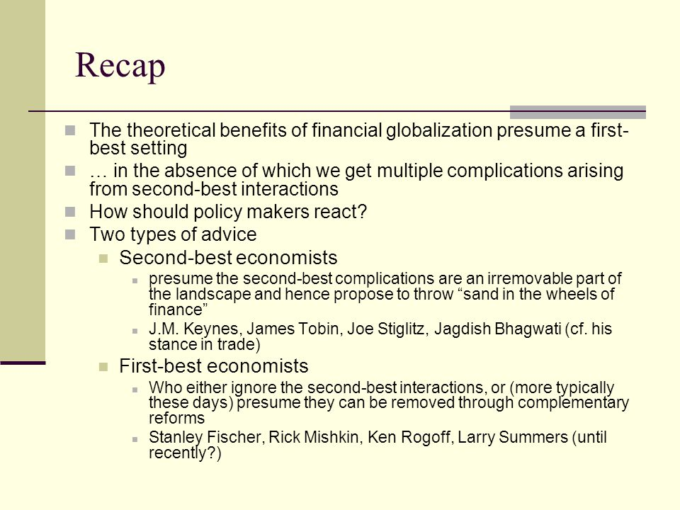 Recap The theoretical benefits of financial globalization presume a first- best setting … in the absence of which we get multiple complications arising from second-best interactions How should policy makers react.