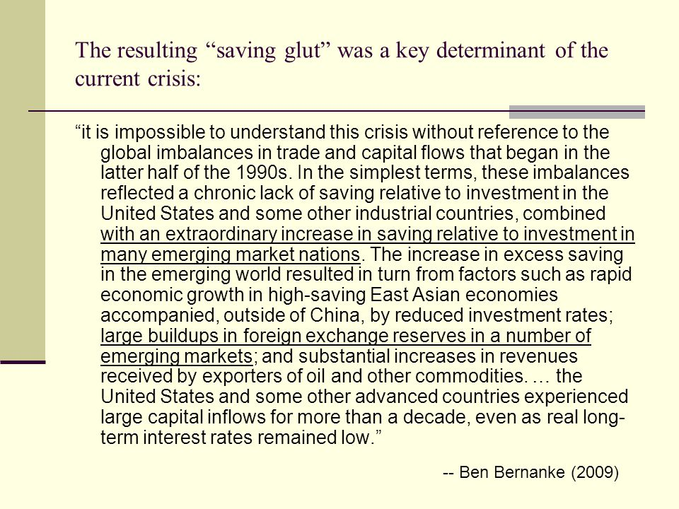 The resulting saving glut was a key determinant of the current crisis: it is impossible to understand this crisis without reference to the global imbalances in trade and capital flows that began in the latter half of the 1990s.