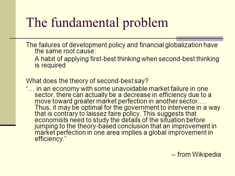 The fundamental problem The failures of development policy and financial globalization have the same root cause: A habit of applying first-best thinking when second-best thinking is required What does the theory of second-best say.
