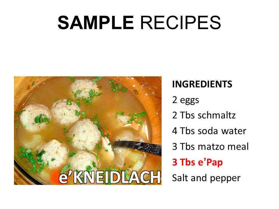 SAMPLE RECIPES INGREDIENTS 2 eggs 2 Tbs schmaltz 4 Tbs soda water 3 Tbs matzo meal 3 Tbs ePap Salt and pepper