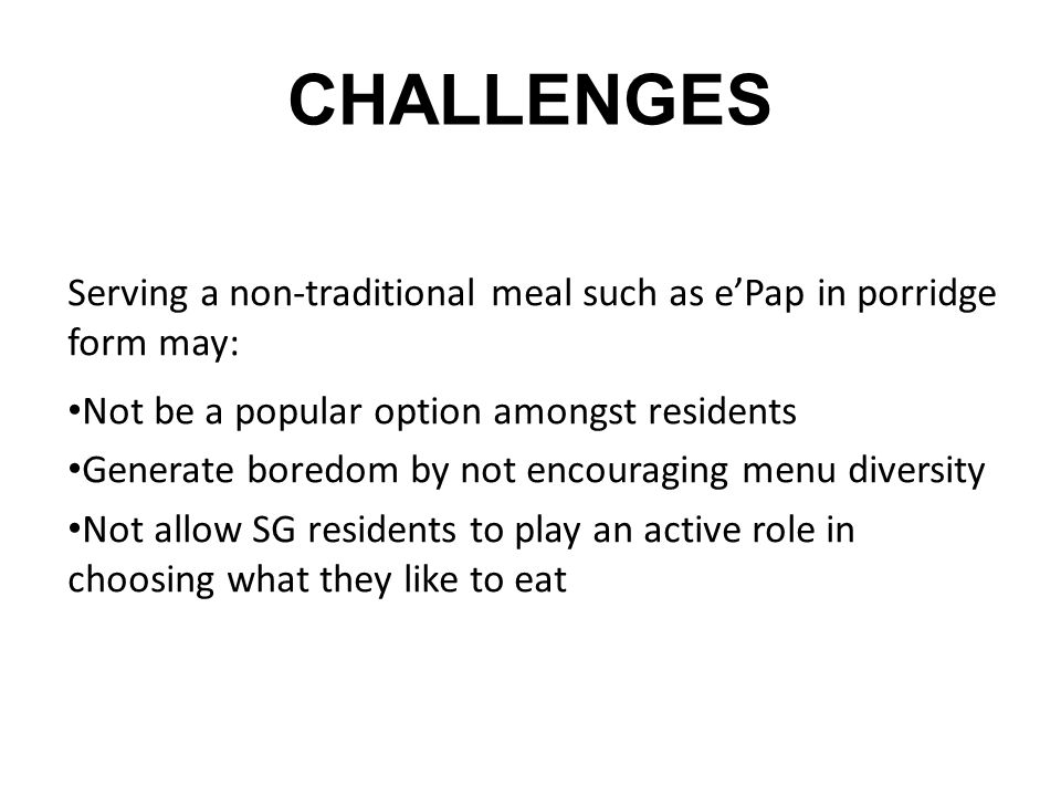 CHALLENGES Serving a non-traditional meal such as ePap in porridge form may: Not be a popular option amongst residents Generate boredom by not encoura