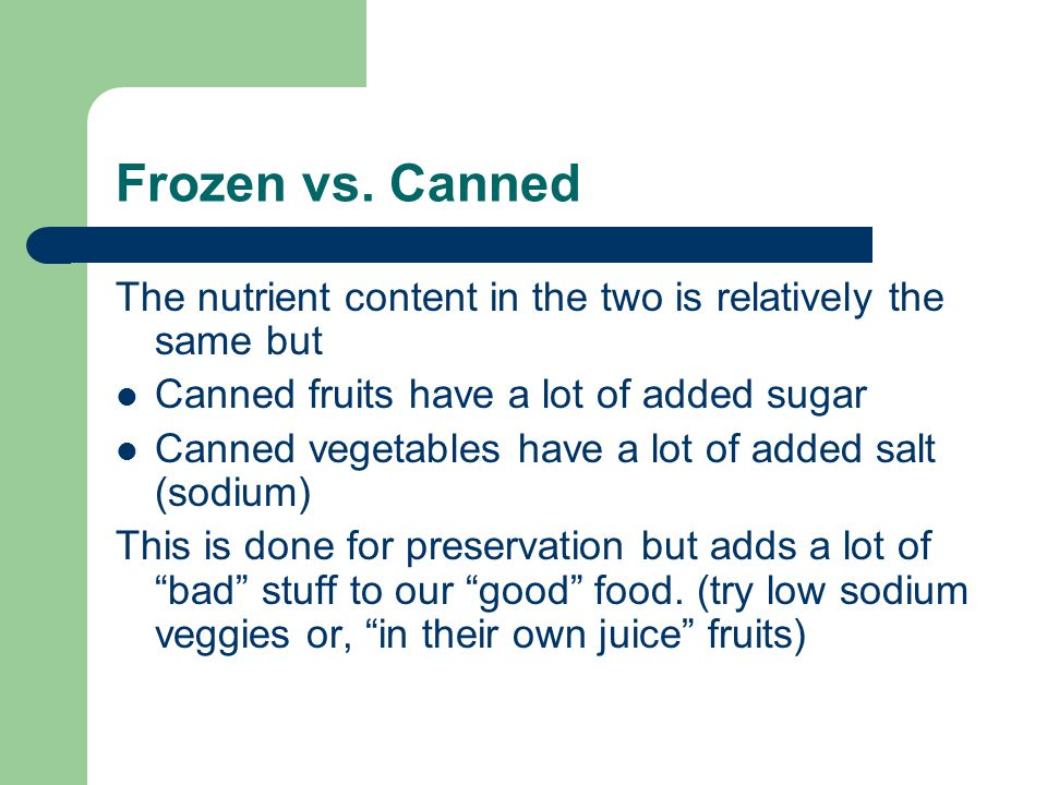 Frozen vs. Canned The nutrient content in the two is relatively the same but Canned fruits have a lot of added sugar Canned vegetables have a lot of a