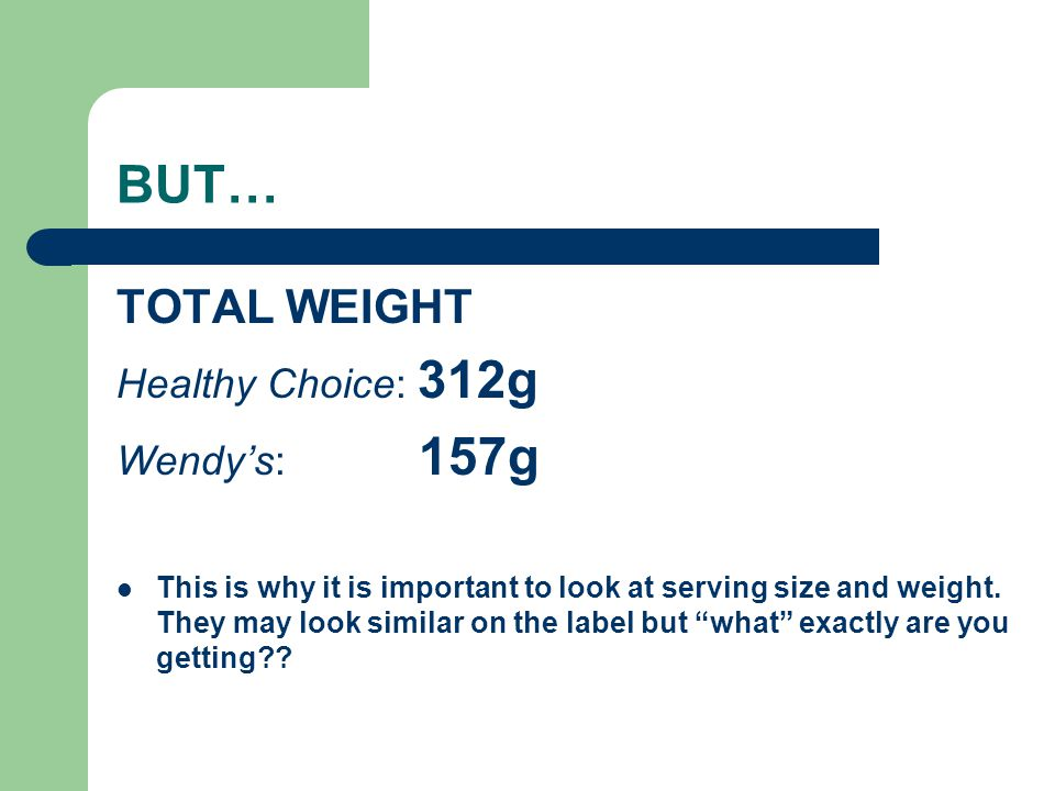 BUT… TOTAL WEIGHT Healthy Choice: 312g Wendys: 157g This is why it is important to look at serving size and weight. They may look similar on the label