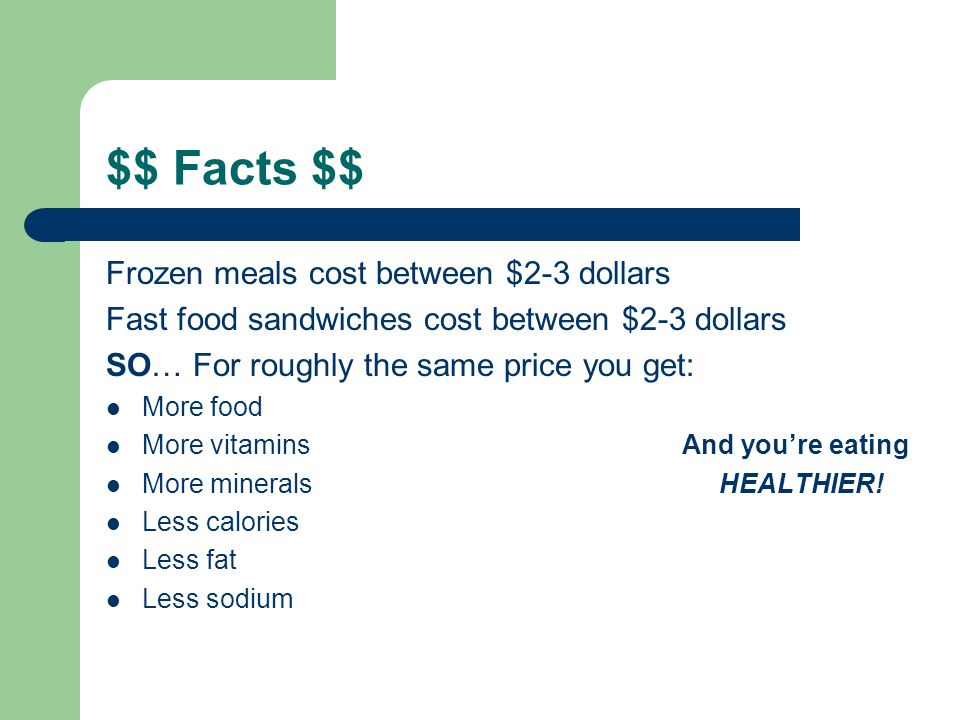 $$ Facts $$ Frozen meals cost between $2-3 dollars Fast food sandwiches cost between $2-3 dollars SO… For roughly the same price you get: More food More vitaminsAnd youre eating More minerals HEALTHIER.