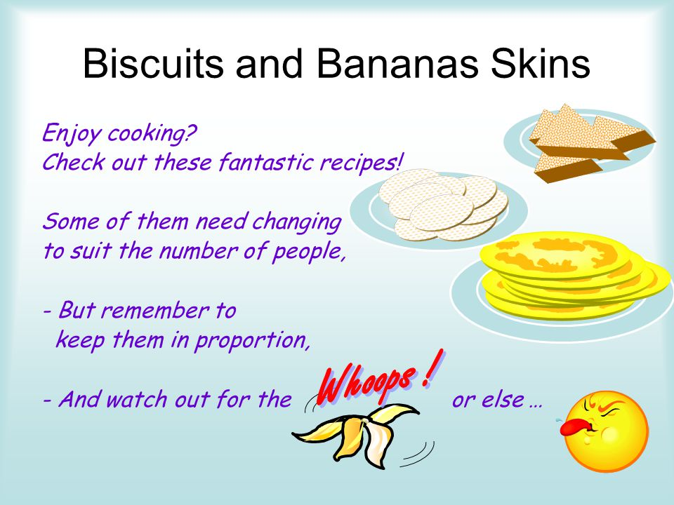 Biscuits and Bananas Skins Enjoy cooking? Check out these fantastic recipes! Some of them need changing to suit the number of people, - But remember t