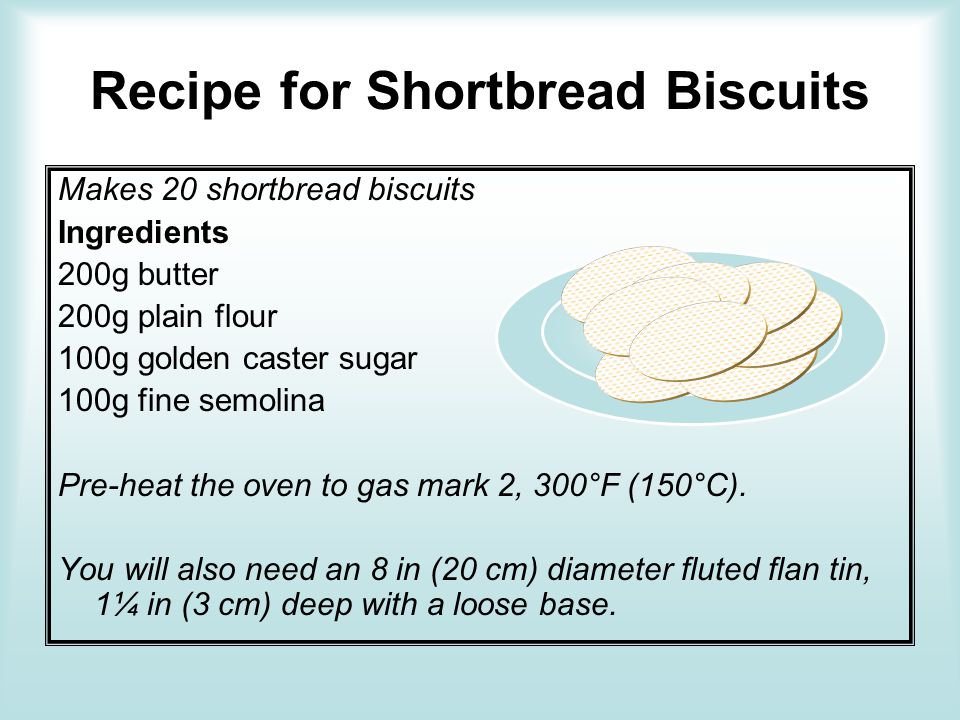 Recipe for Shortbread Biscuits Makes 20 shortbread biscuits Ingredients 200g butter 200g plain flour 100g golden caster sugar 100g fine semolina Pre-h