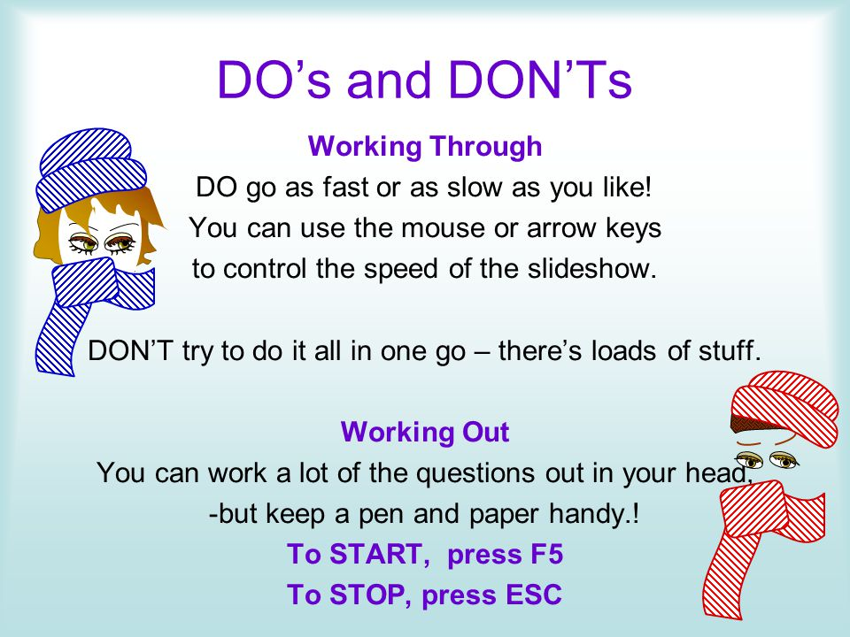 DOs and DONTs Working Through DO go as fast or as slow as you like! You can use the mouse or arrow keys to control the speed of the slideshow. DONT tr