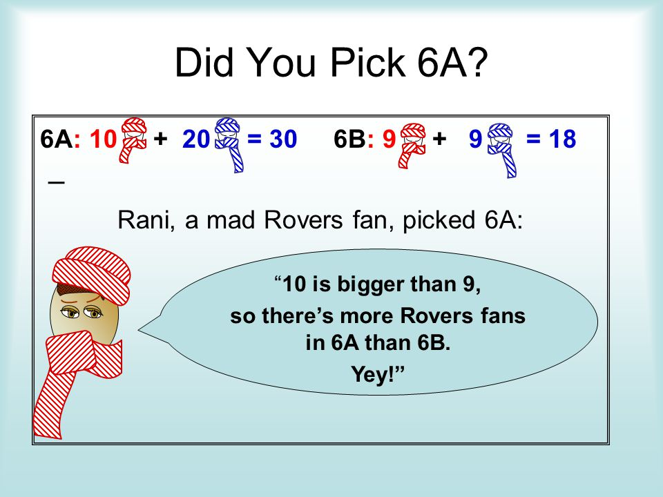 Did You Pick 6A? 6A: 10 + 20 = 30 6B: 9 + 9 = 18 – Rani, a mad Rovers fan, picked 6A: 10 is bigger than 9, so theres more Rovers fans in 6A than 6B. Y