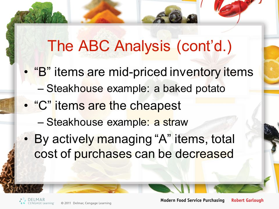 The ABC Analysis (contd.) B items are mid-priced inventory items –Steakhouse example: a baked potato C items are the cheapest –Steakhouse example: a s