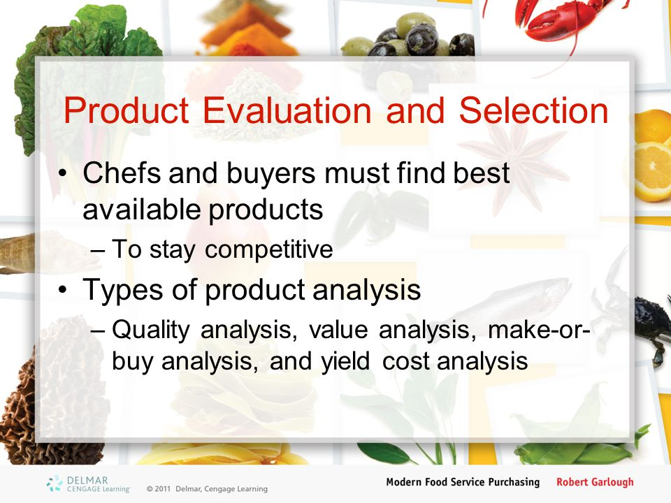 Product Evaluation and Selection Chefs and buyers must find best available products –To stay competitive Types of product analysis –Quality analysis,